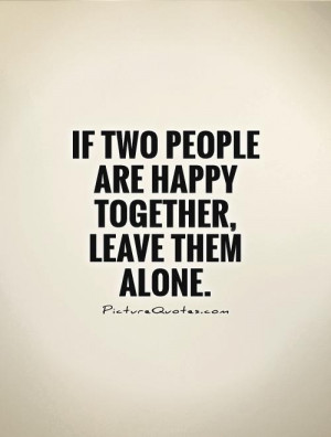 If two people are happy together, leave them alone. Picture Quote #1