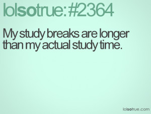 My study breaks are longer than my actual study time.