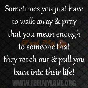 Sometimes you just have to walk away & pray that you mean enough to ...