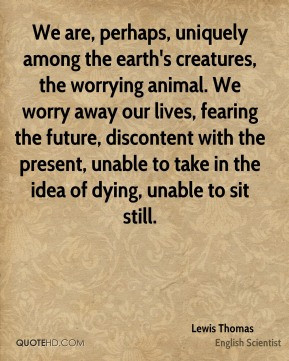 Lewis Thomas - We are, perhaps, uniquely among the earth's creatures ...