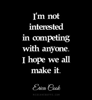 ... in competing with anyone. I hope we all make it. ~Erica Cook quote