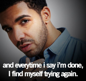 "... done , I find myself trying again."" -Drake Quote/ truee for me"