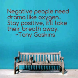Negative people need drama like oxygen. Stay positive, it'll take ...