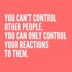 You can't control other people. You can only control your reactions to ...