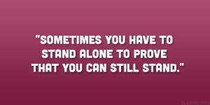 ... you have to stand alone to prove that you can still stand