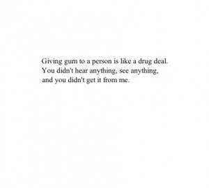 Giving gum to a person is like a drug deal. You didn't hear anything ...