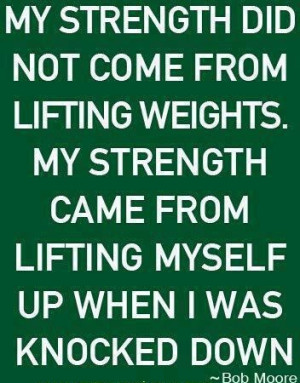 Quote My strength did not come from lifting weights by Bob Moore