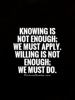 knowing-is-not-enough-we-must-apply-willing-is-not-enough-we-must-do ...