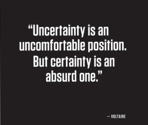 Uncertainty is an uncomfortable position, but certainty is an absurd ...