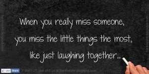 you really miss someone, you miss the little things the most, like ...