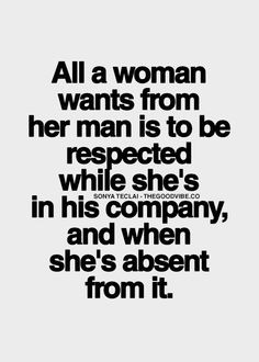 All a woman wants from her man is to be respected while she's in his ...