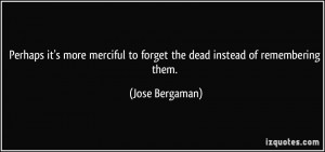 ... to forget the dead instead of remembering them. - Jose Bergaman