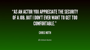 As an actor you appreciate the security of a job. But I don't ever ...