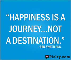 "Happiness is a journey, not a destination."" – Ben Sweetland"