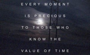 Every moment is precious to those who know the value of time.