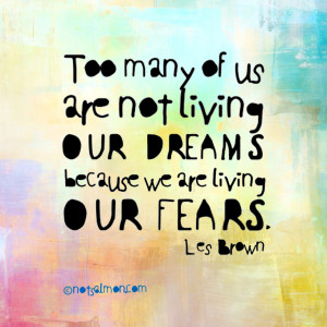 ... are not living our dreams because we are living our fears. -Les Brown