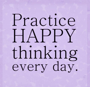 Practice happy thinking every day.