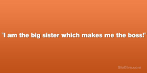 """am the big sister which makes me the boss!"""""""
