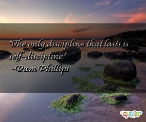 The only discipline that lasts is self-discipline. -Bum Phillips