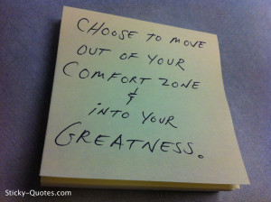 Choose to move out of your comfort zone & into your greatness.