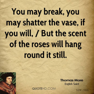 You may break, you may shatter the vase, if you will, / But the scent ...