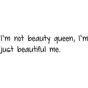 no beauty queen, I'm just beautiful me.