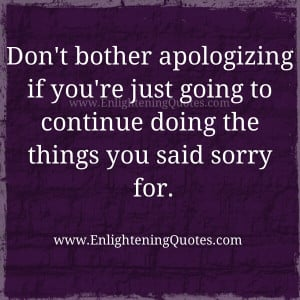 have told my kids that if your going to say sorry don't do it ...