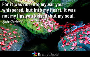 ... , but into my heart. It was not my lips you kissed, but my soul