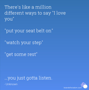... seat belt on watch your step get some rest ...you just gotta listen