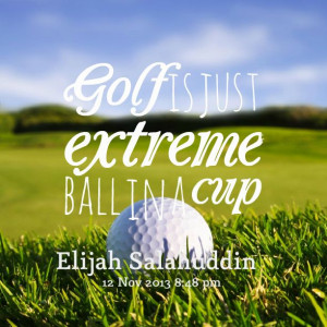 Golf is just extreme ball in a cup