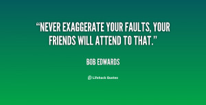 Never exaggerate your faults, your friends will attend to that.""