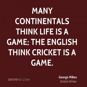... think life is a game; the English think cricket is a game