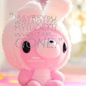 Quotes Picture: maybe you will realize my worth when i am gone!