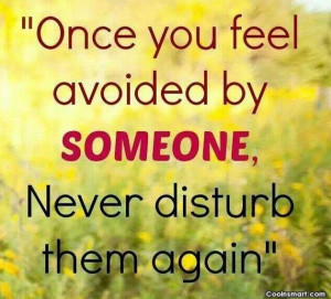 Being Ignored Quote: Once you feel avoided by someone, never...