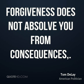 Forgiveness does not absolve you from consequences.