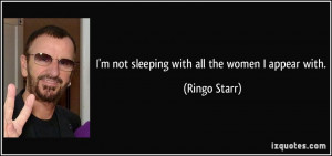 not sleeping with all the women I appear with. - Ringo Starr