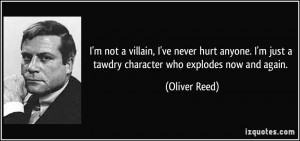 ... just a tawdry character who explodes now and again. - Oliver Reed