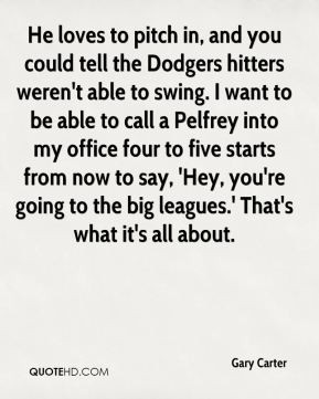 Gary Carter - He loves to pitch in, and you could tell the Dodgers ...