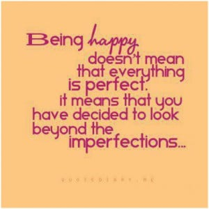 Being happy doesnt mean that everything is perfect. It means that you ...
