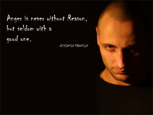 Anger is never without Reason, but seldom with a good one. Benjamin ...