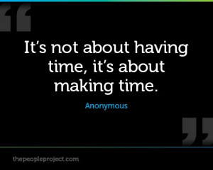 It's not about having time, it's about making time. - Anonymous