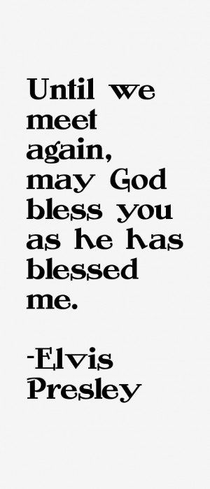 """Until we meet again, may God bless you as he has blessed me."""""""