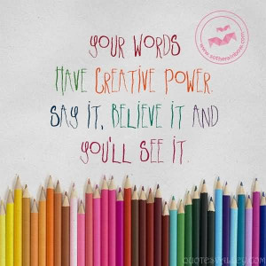 Your Words Have Creative Power Say It, Believe It And You'll See It.