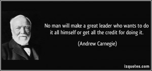 No man will make a great leader who wants to do it all himself or get ...