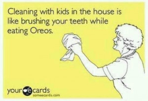 Try cleaning your house with kids around!