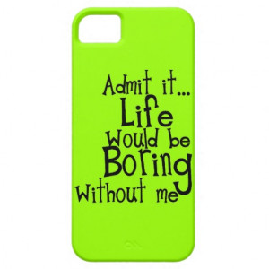 FUNNY SAYINGS ADMIT LIFE BORING WITHOUT ME COMMENT iPhone 5 CASE