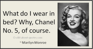 What do I wear to bed? Why, Chanel No. 5, of course. ~ Marilyn Monroe