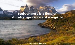 ... stupidity, ignorance and arrogance - La Rochefoucauld Quotes