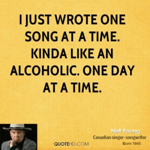 just wrote one song at a time. Kinda like an alcoholic. One day at a ...