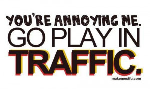 You're annoying me. Go play in traffic.
